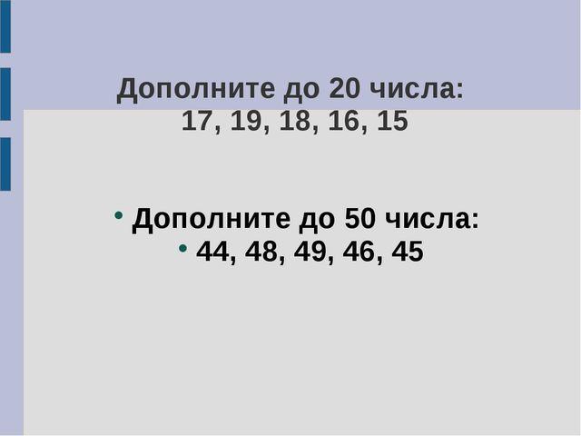 Дополните до 20 числа: 17, 19, 18, 16, 15 Дополните до 50 числа: 44, 48, 49,...