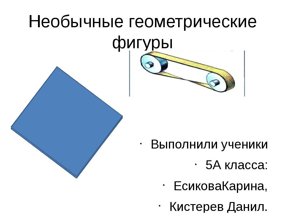 Необычные геометрические фигуры Выполнили ученики 5А класса: ЕсиковаКарина, К...