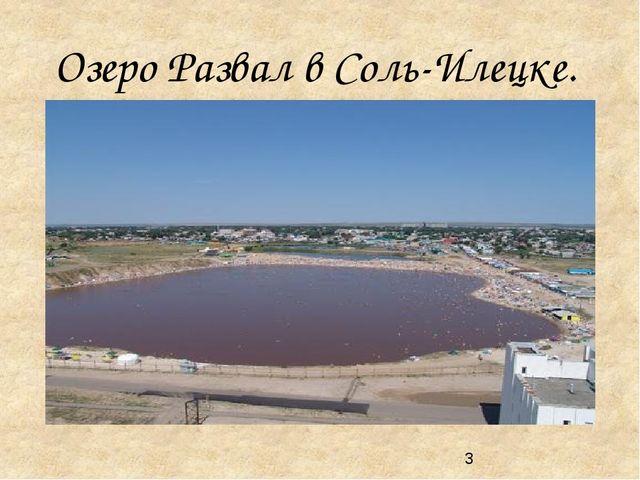 Озеро Развал в Соль-Илецке. Озеро Развал в Соль-Илецке В середине XVIII века...