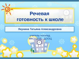 Речевая готовность к школе Якунина Татьяна Александровна учитель-логопед МКОУ