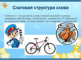 Ребенку 6 -7 лет доступны слова сложной слоговой структуры (аквариум, библиот