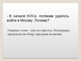 - В начале XVII в. полякам удалось войти в Москву. Почему? Опорные слова: опу