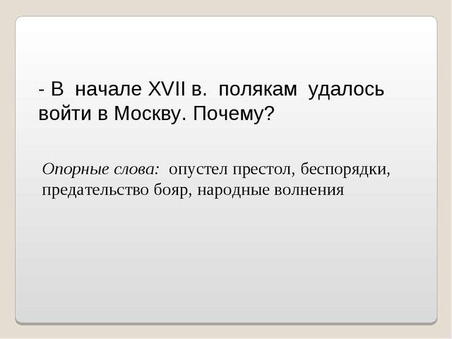 - В начале XVII в. полякам удалось войти в Москву. Почему? Опорные слова: опу...