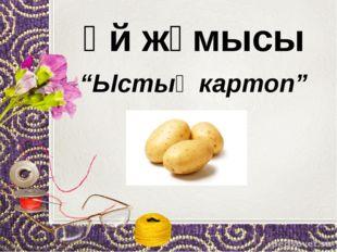 """Үй жұмысы """"Ыстық картоп"""""""