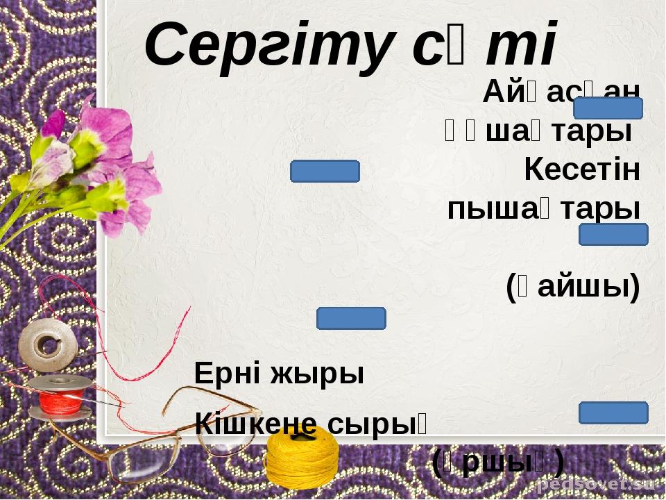 Сергіту сәті Айқасқан құшақтары             Кесетін пышақтары ...