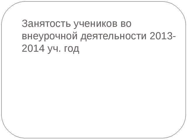 Занятость учеников во внеурочной деятельности 2013-2014 уч. год