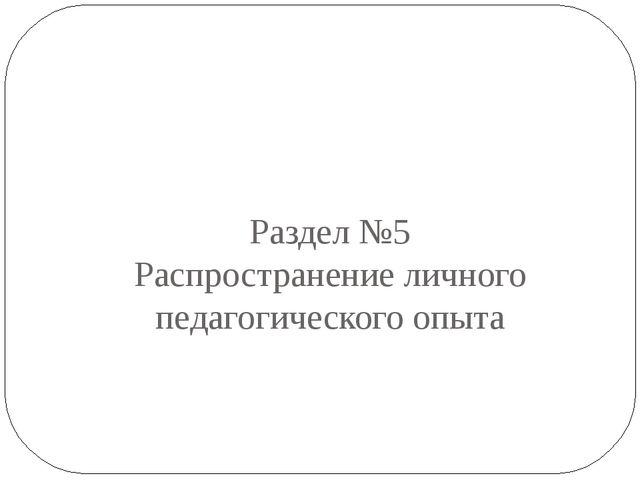 Раздел №5 Распространение личного педагогического опыта
