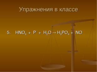 Упражнения в классе 5. HNO3 + P + H2O  H3PO4 + NO