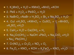 1. K2MnO4 + H2O = KMnO4 +MnO2 +KOH 2. PbS + H2O2 = PbSO4 + H2O 3. NaBrO3 +NaB