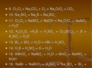 9. Cr2O3 + Na2CO3 + O2 = Na2CrO4 + CO2 10. Na2SO3 = Na2S + Na2SO4 11. Cr2O3 +