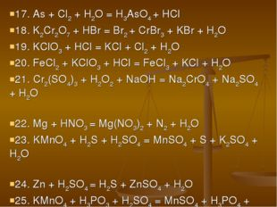 17. As + Cl2 + H2O = H3AsO4 + HCl 18. K2Cr2O7 + HBr = Br2 + CrBr3 + KBr + H2O