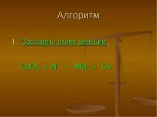Алгоритм 1. Составить схему реакции. CuCl2 + Al  AlCl3 + Cu