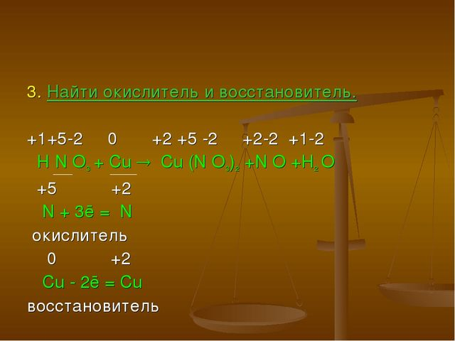 3. Найти окислитель и восстановитель. +1+5-2 0 +2 +5 -2 +2-2 +1-2 H N O3 + Cu...