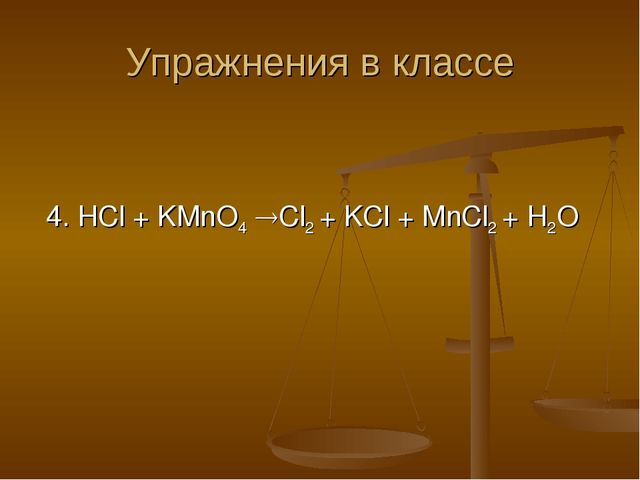 Упражнения в классе 4. HCl + KMnO4 Cl2 + KCl + MnCl2 + H2O