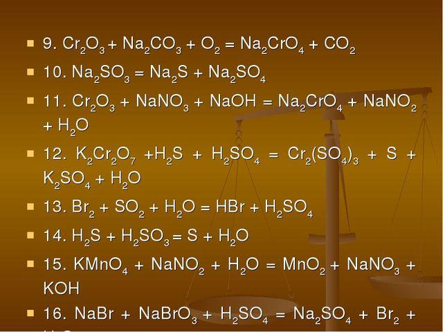 9. Cr2O3 + Na2CO3 + O2 = Na2CrO4 + CO2 10. Na2SO3 = Na2S + Na2SO4 11. Cr2O3 +...