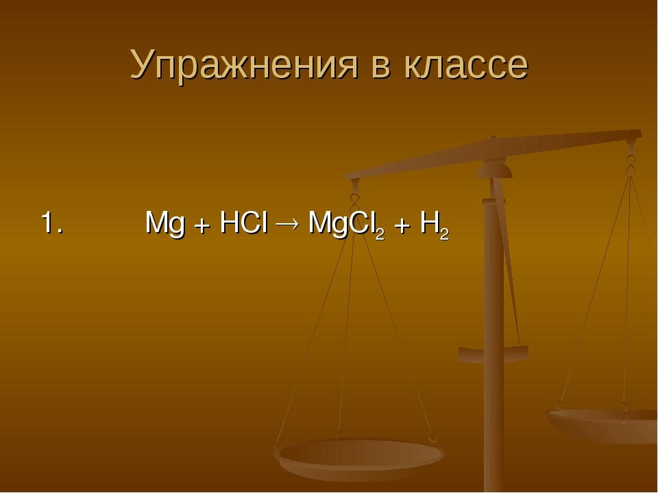 Упражнения в классе 1. Mg + HCl  MgCl2 + H2