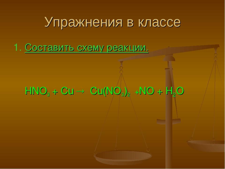 Упражнения в классе 1. Составить схему реакции. HNO3 + Cu  Cu(NO3)2 +NO + H2O