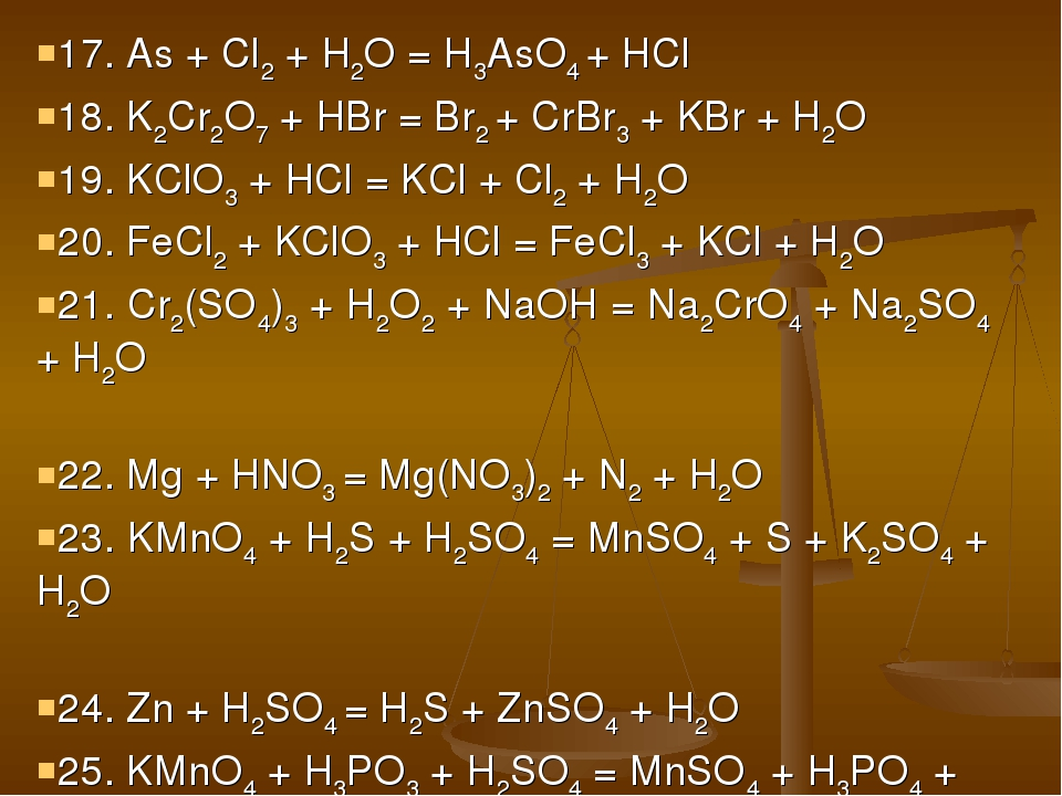 17. As + Cl2 + H2O = H3AsO4 + HCl 18. K2Cr2O7 + HBr = Br2 + CrBr3 + KBr + H2O...