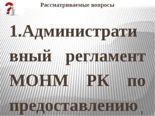 Рассматриваемые вопросы 1.Административный регламент МОНМ РК по предоставлени