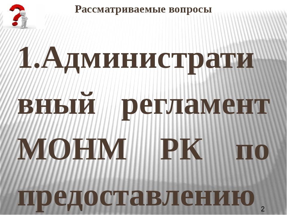Рассматриваемые вопросы 1.Административный регламент МОНМ РК по предоставлени...