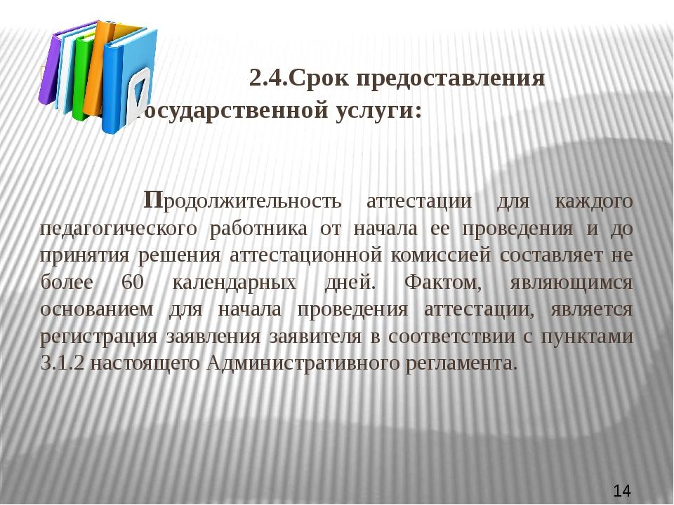 2.4.Срок предоставления государственной услуги: Продолжительность аттестац...