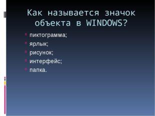 Как называется значок объекта в WINDOWS? пиктограмма; ярлык; рисунок; интерфе