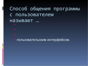 Способ общения программы с пользователем называют … пользовательским интерфей
