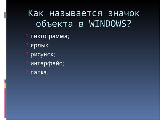 Как называется значок объекта в WINDOWS? пиктограмма; ярлык; рисунок; интерфе...