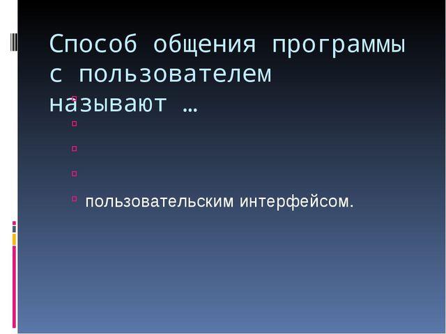 Способ общения программы с пользователем называют … пользовательским интерфей...