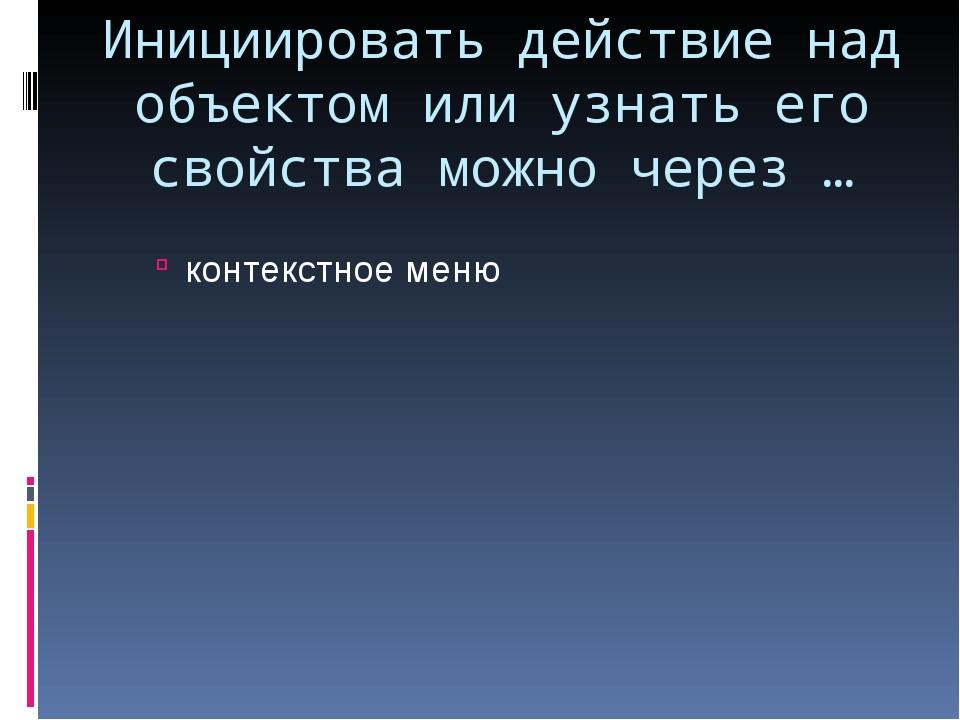 Инициировать действие над объектом или узнать его свойства можно через … конт...