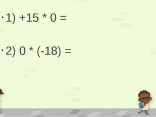 1) +15 * 0 = 2) 0 * (-18) =