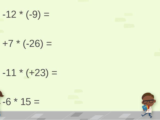 -12 * (-9) = +7 * (-26) = -11 * (+23) = -6 * 15 =
