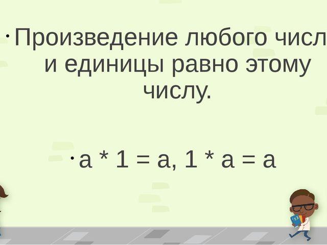 Произведение любого числа и единицы равно этому числу. а * 1 = а, 1 * а = а