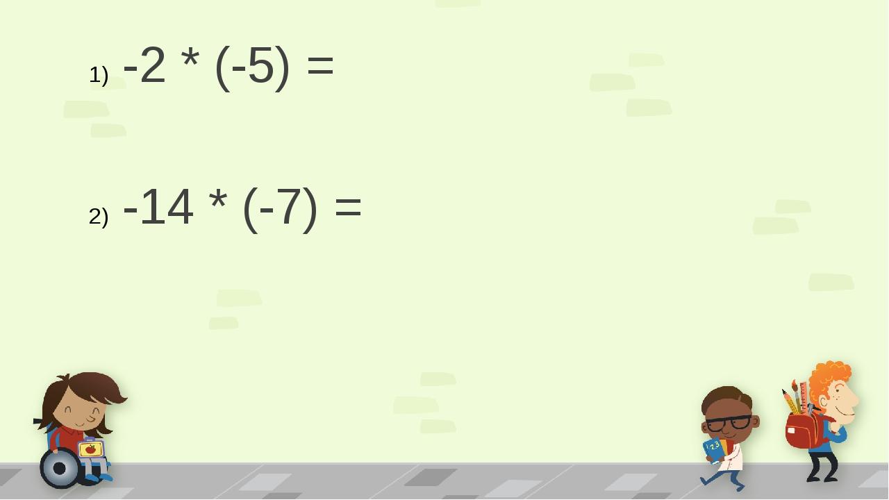 -2 * (-5) = -14 * (-7) =