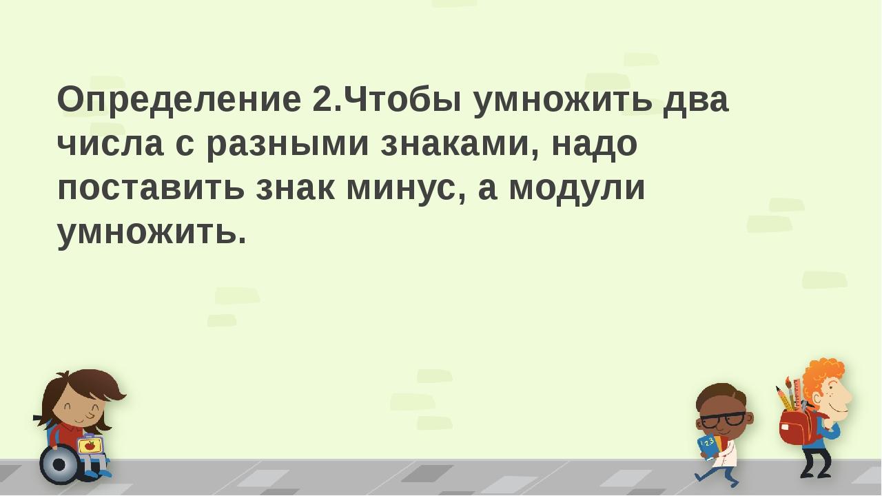 Дмитрий Викторович чтобы умножить числа с разными знаками надо нужно