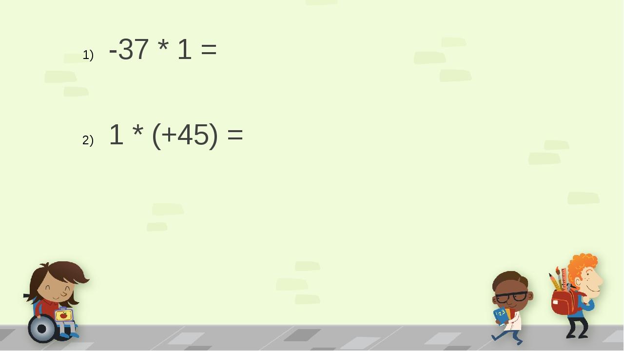 -37 * 1 = 1 * (+45) =