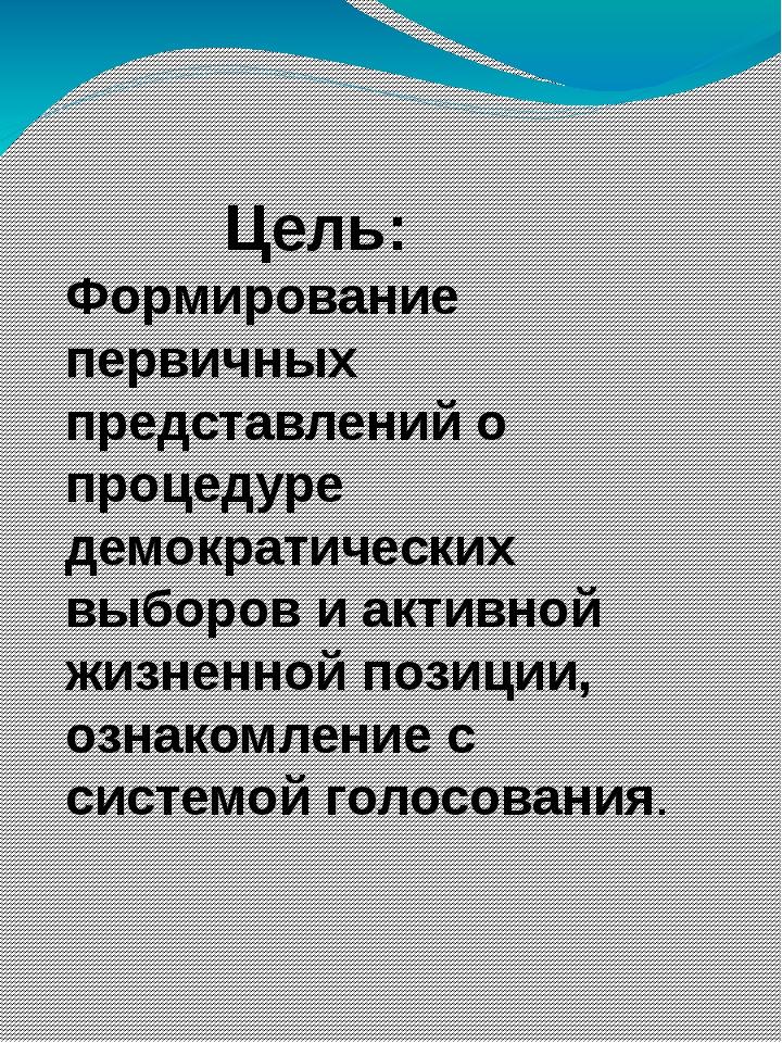Цель: Формирование первичных представлений о процедуре демократических выбор...