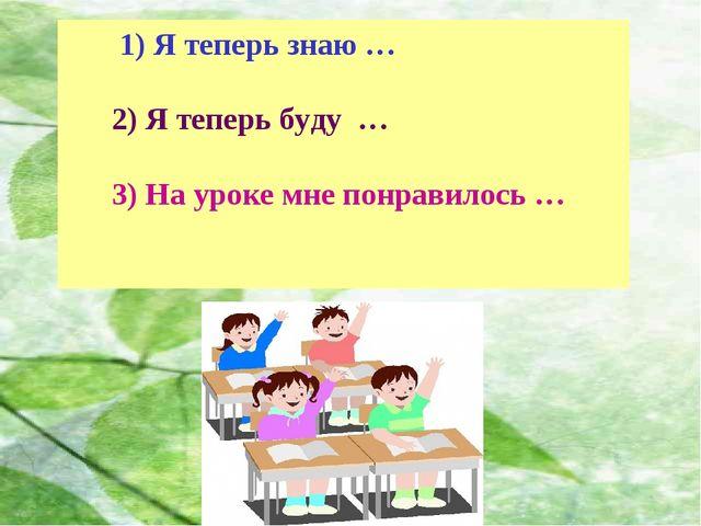 1) Я теперь знаю … 2) Я теперь буду … 3) На уроке мне понравилось …