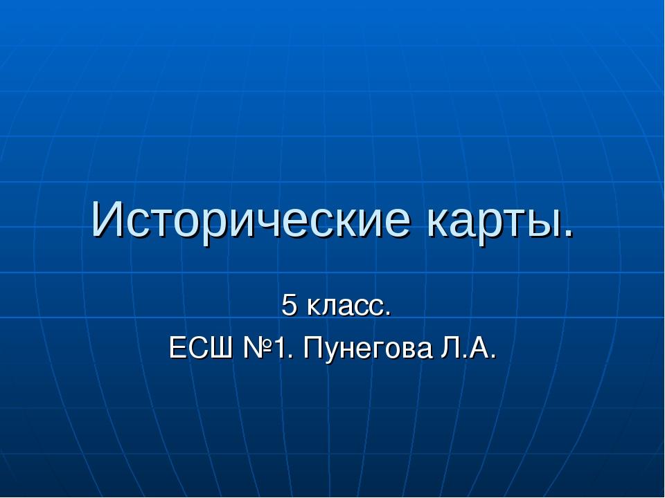 Исторические карты. 5 класс. ЕСШ №1. Пунегова Л.А.
