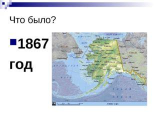 Что было? 1867 год