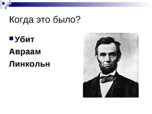 Когда это было? Убит Авраам Линкольн