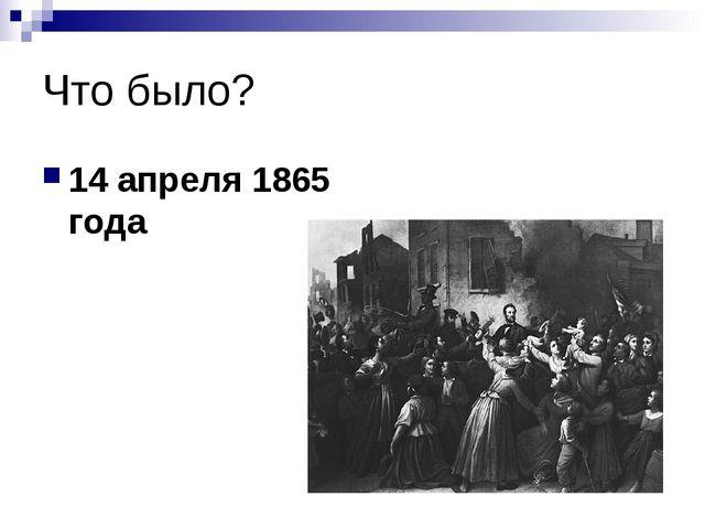 Что было? 14 апреля 1865 года