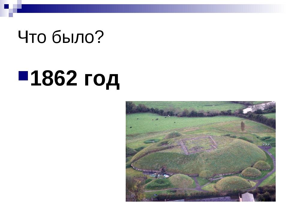 Что было? 1862 год
