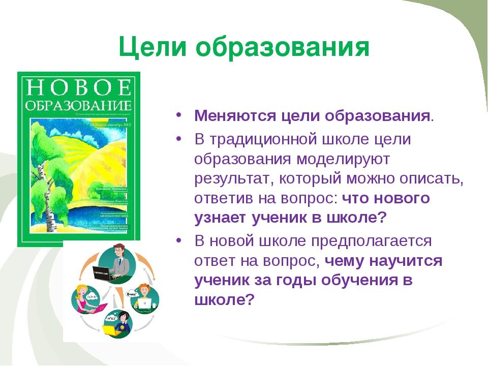 Цели образования Меняются цели образования. В традиционной школе цели образов...