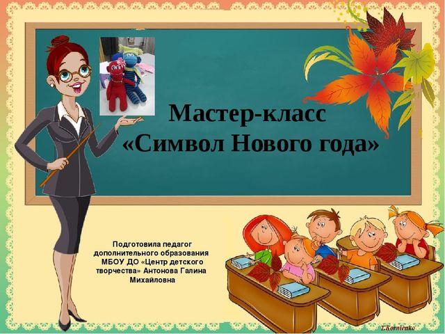Мастер-класс «Символ Нового года» Подготовила педагог дополнительного образов...