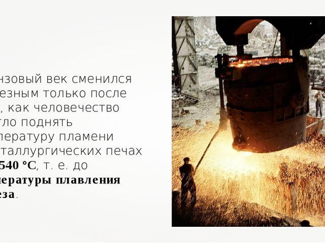 Бронзовый век сменился железным только после того, как человечество смогло по...