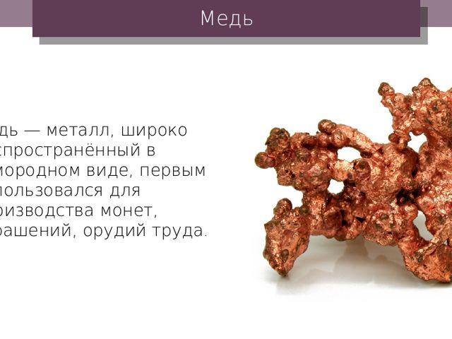Медь Медь — металл, широко распространённый в самородном виде, первым использ...