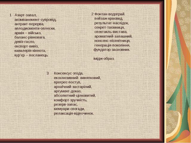 1 Азарт-запал, акомпанемент-супровід, антракт-перерва, аплодисменти-оплески,...
