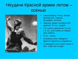 Неудачи Красной армии летом – осенью Оккупированы Литва, Латвия, Белоруссия,