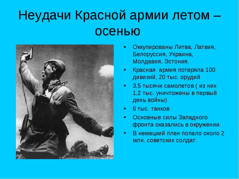 Неудачи Красной армии летом – осенью Оккупированы Литва, Латвия, Белоруссия,...